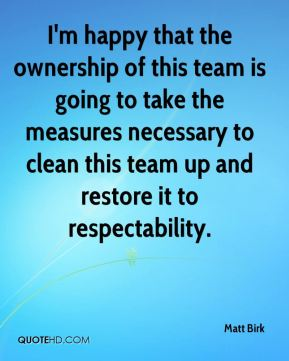 I'm happy that the ownership of this team is going to take the measures necessary to clean this team up and restore it to respectability.