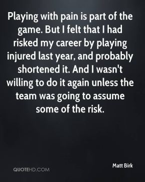 Playing with pain is part of the game. But I felt that I had risked my career by playing injured last year, and probably shortened it. And I wasn't willing to do it again unless the team was going to assume some of the risk.