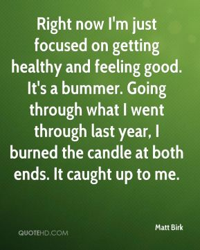 Right now I'm just focused on getting healthy and feeling good. It's a bummer. Going through what I went through last year, I burned the candle at both ends. It caught up to me.