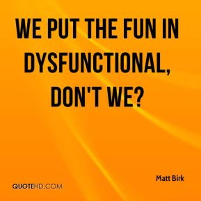 Matt Birk  - We put the fun in dysfunctional, don't we?