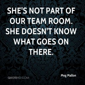 Meg Mallon  - She's not part of our team room. She doesn't know what goes on there.