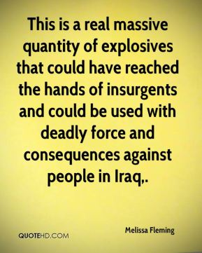 Melissa Fleming  - This is a real massive quantity of explosives that could have reached the hands of insurgents and could be used with deadly force and consequences against people in Iraq.