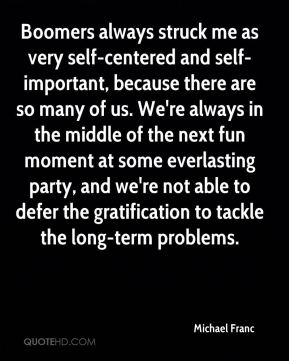 Michael Franc  - Boomers always struck me as very self-centered and self-important, because there are so many of us. We're always in the middle of the next fun moment at some everlasting party, and we're not able to defer the gratification to tackle the long-term problems.