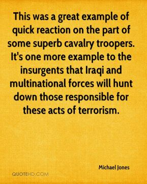 Michael Jones  - This was a great example of quick reaction on the part of some superb cavalry troopers. It's one more example to the insurgents that Iraqi and multinational forces will hunt down those responsible for these acts of terrorism.