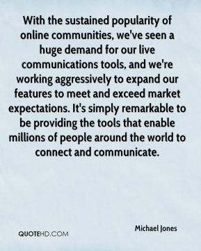 Michael Jones  - With the sustained popularity of online communities, we've seen a huge demand for our live communications tools, and we're working aggressively to expand our features to meet and exceed market expectations. It's simply remarkable to be providing the tools that enable millions of people around the world to connect and communicate.