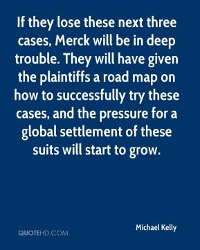Michael Kelly  - If they lose these next three cases, Merck will be in deep trouble. They will have given the plaintiffs a road map on how to successfully try these cases, and the pressure for a global settlement of these suits will start to grow.
