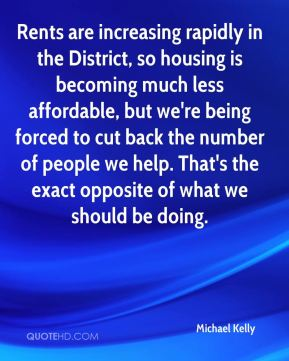 Michael Kelly  - Rents are increasing rapidly in the District, so housing is becoming much less affordable, but we're being forced to cut back the number of people we help. That's the exact opposite of what we should be doing.