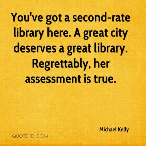 Michael Kelly  - You've got a second-rate library here. A great city deserves a great library. Regrettably, her assessment is true.