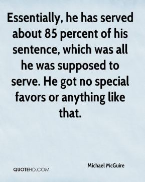 Michael McGuire  - Essentially, he has served about 85 percent of his sentence, which was all he was supposed to serve. He got no special favors or anything like that.