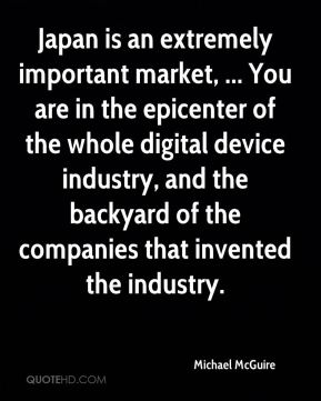 Michael McGuire  - Japan is an extremely important market, ... You are in the epicenter of the whole digital device industry, and the backyard of the companies that invented the industry.