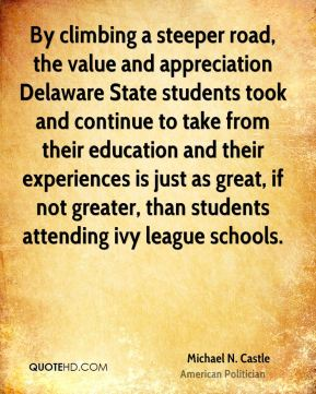 Michael N. Castle - By climbing a steeper road, the value and appreciation Delaware State students took and continue to take from their education and their experiences is just as great, if not greater, than students attending ivy league schools.