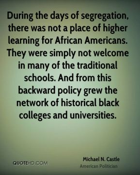 Michael N. Castle - During the days of segregation, there was not a place of higher learning for African Americans. They were simply not welcome in many of the traditional schools. And from this backward policy grew the network of historical black colleges and universities.