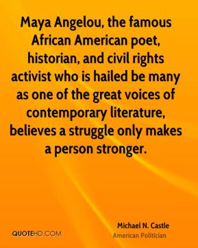 Michael N. Castle - Maya Angelou, the famous African American poet, historian, and civil rights activist who is hailed be many as one of the great voices of contemporary literature, believes a struggle only makes a person stronger.