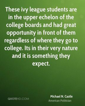 Michael N. Castle - These ivy league students are in the upper echelon of the college boards and had great opportunity in front of them regardless of where they go to college. Its in their very nature and it is something they expect.