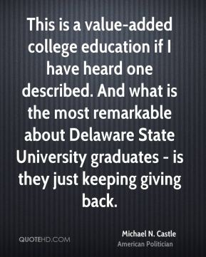 Michael N. Castle - This is a value-added college education if I have heard one described. And what is the most remarkable about Delaware State University graduates - is they just keeping giving back.