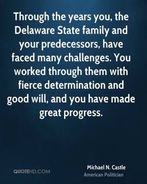 Michael N. Castle - Through the years you, the Delaware State family and your predecessors, have faced many challenges. You worked through them with fierce determination and good will, and you have made great progress.