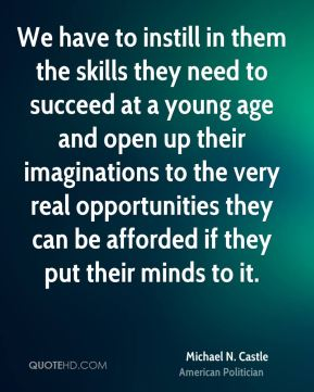 Michael N. Castle - We have to instill in them the skills they need to succeed at a young age and open up their imaginations to the very real opportunities they can be afforded if they put their minds to it.