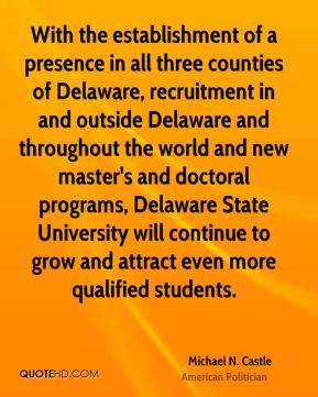 Michael N. Castle - With the establishment of a presence in all three counties of Delaware, recruitment in and outside Delaware and throughout the world and new master's and doctoral programs, Delaware State University will continue to grow and attract even more qualified students.