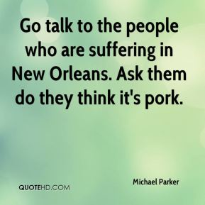Michael Parker  - Go talk to the people who are suffering in New Orleans. Ask them do they think it's pork.