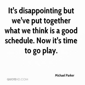 Michael Parker  - It's disappointing but we've put together what we think is a good schedule. Now it's time to go play.