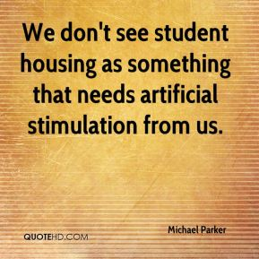Michael Parker  - We don't see student housing as something that needs artificial stimulation from us.