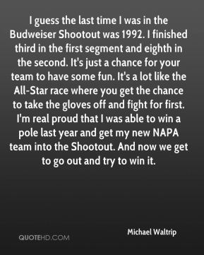 Michael Waltrip  - I guess the last time I was in the Budweiser Shootout was 1992. I finished third in the first segment and eighth in the second. It's just a chance for your team to have some fun. It's a lot like the All-Star race where you get the chance to take the gloves off and fight for first. I'm real proud that I was able to win a pole last year and get my new NAPA team into the Shootout. And now we get to go out and try to win it.