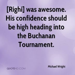 Michael Wright  - [Righi] was awesome. His confidence should be high heading into the Buchanan Tournament.