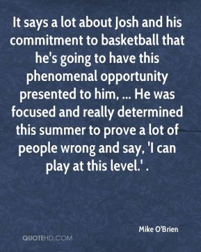 Mike O'Brien  - It says a lot about Josh and his commitment to basketball that he's going to have this phenomenal opportunity presented to him, ... He was focused and really determined this summer to prove a lot of people wrong and say, 'I can play at this level.' .