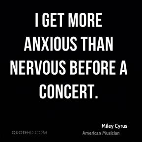 I get more anxious than nervous before a concert.