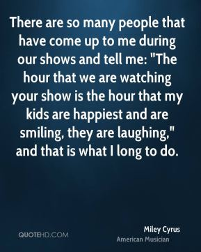 "There are so many people that have come up to me during our shows and tell me: ""The hour that we are watching your show is the hour that my kids are happiest and are smiling, they are laughing,"" and that is what I long to do."