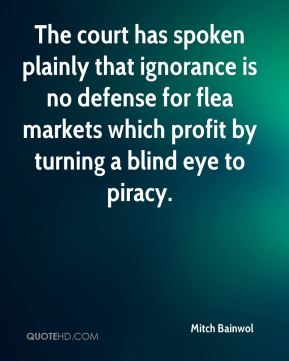 Mitch Bainwol  - The court has spoken plainly that ignorance is no defense for flea markets which profit by turning a blind eye to piracy.