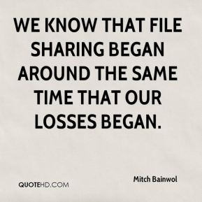 Mitch Bainwol  - We know that file sharing began around the same time that our losses began.