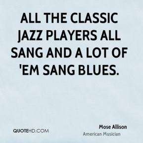 Mose Allison - All the classic jazz players all sang and a lot of 'em sang blues.