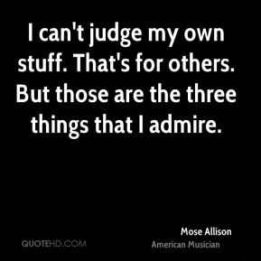I can't judge my own stuff. That's for others. But those are the three things that I admire.
