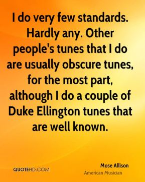 I do very few standards. Hardly any. Other people's tunes that I do are usually obscure tunes, for the most part, although I do a couple of Duke Ellington tunes that are well known.
