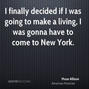 I finally decided if I was going to make a living, I was gonna have to come to New York.
