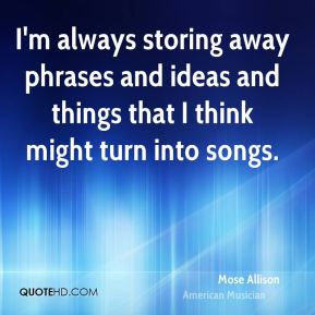Mose Allison - I'm always storing away phrases and ideas and things that I think might turn into songs.