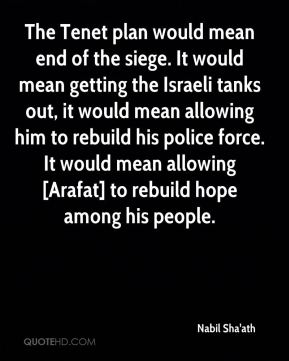 Nabil Sha'ath  - The Tenet plan would mean end of the siege. It would mean getting the Israeli tanks out, it would mean allowing him to rebuild his police force. It would mean allowing [Arafat] to rebuild hope among his people.