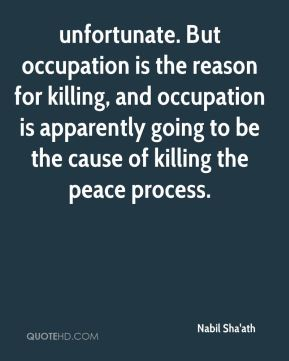 unfortunate. But occupation is the reason for killing, and occupation is apparently going to be the cause of killing the peace process.