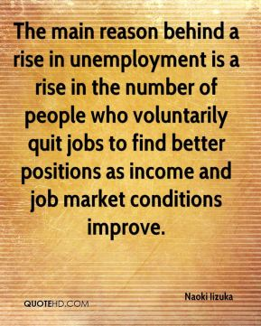 The main reason behind a rise in unemployment is a rise in the number of people who voluntarily quit jobs to find better positions as income and job market conditions improve.