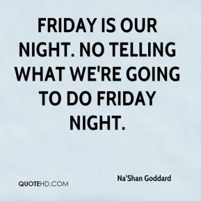 Na'Shan Goddard  - Friday is our night. No telling what we're going to do Friday night.