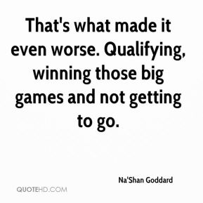 Na'Shan Goddard  - That's what made it even worse. Qualifying, winning those big games and not getting to go.