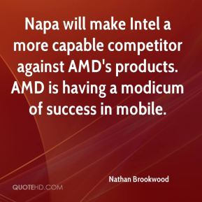 Nathan Brookwood  - Napa will make Intel a more capable competitor against AMD's products. AMD is having a modicum of success in mobile.