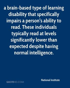 National Institute  - a brain-based type of learning disability that specifically impairs a person's ability to read. These individuals typically read at levels significantly lower than expected despite having normal intelligence.