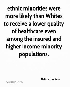 National Institute  - ethnic minorities were more likely than Whites to receive a lower quality of healthcare even among the insured and higher income minority populations.