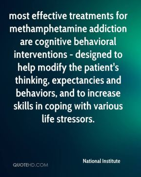 National Institute  - most effective treatments for methamphetamine addiction are cognitive behavioral interventions - designed to help modify the patient's thinking, expectancies and behaviors, and to increase skills in coping with various life stressors.