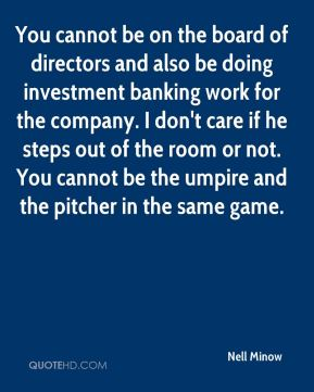 Nell Minow  - You cannot be on the board of directors and also be doing investment banking work for the company. I don't care if he steps out of the room or not. You cannot be the umpire and the pitcher in the same game.
