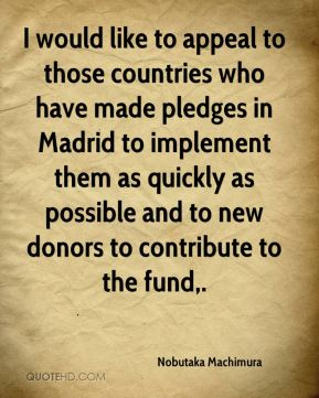 I would like to appeal to those countries who have made pledges in Madrid to implement them as quickly as possible and to new donors to contribute to the fund.