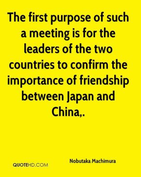 The first purpose of such a meeting is for the leaders of the two countries to confirm the importance of friendship between Japan and China.