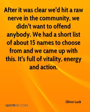 After it was clear we'd hit a raw nerve in the community, we didn't want to offend anybody. We had a short list of about 15 names to choose from and we came up with this. It's full of vitality, energy and action.